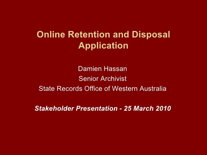 Online Retention and Disposal Application Damien Hassan Senior Archivist State Records Office of Western Australia Stakeho...