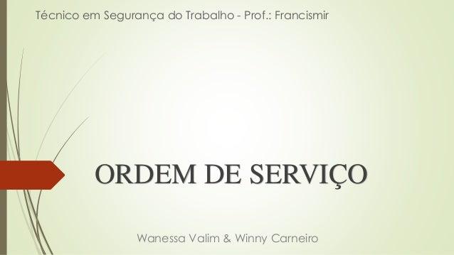 ORDEM DE SERVIÇO Wanessa Valim & Winny Carneiro Técnico em Segurança do Trabalho - Prof.: Francismir