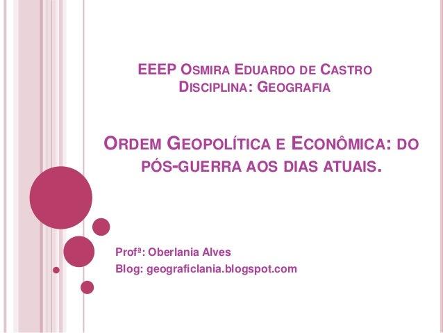 EEEP OSMIRA EDUARDO DE CASTRO DISCIPLINA: GEOGRAFIA  ORDEM GEOPOLÍTICA E ECONÔMICA: DO PÓS-GUERRA AOS DIAS ATUAIS.  Profª:...