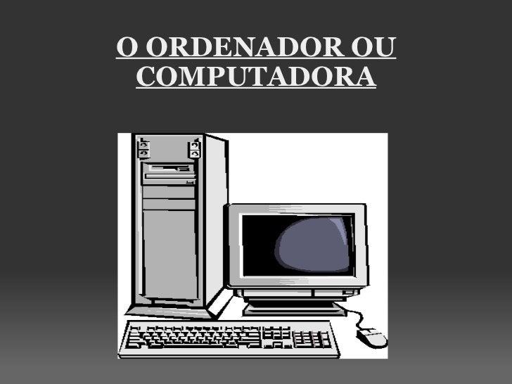 O ORDENADOR OU COMPUTADORA