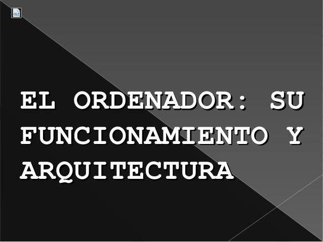 ELORDENADOR:SUELORDENADOR:SUFUNCIONAMIENTOYFUNCIONAMIENTOYARQUITECTURAARQUITECTURA