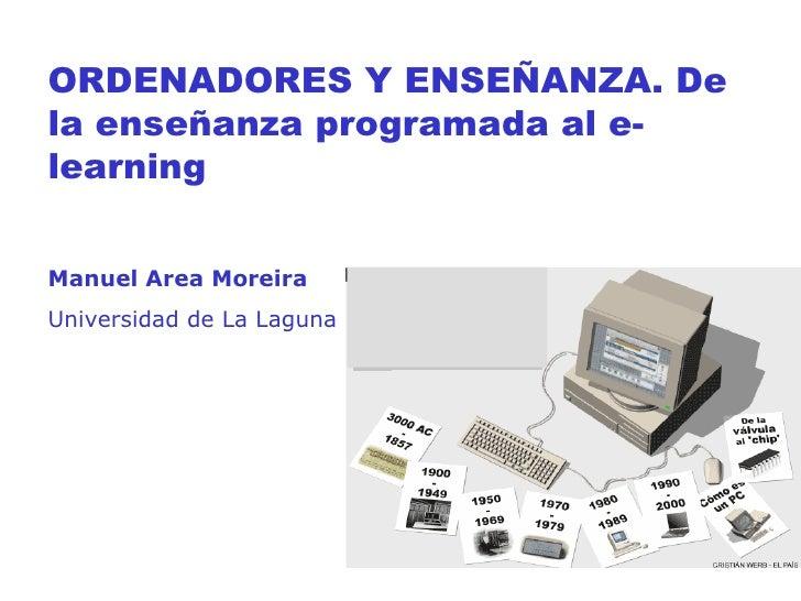 ORDENADORES Y ENSEÑANZA. De la enseñanza programada al e-learning Manuel Area Moreira Universidad de La Laguna