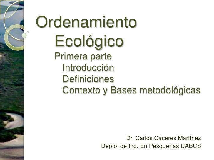 Ordenamiento EcológicoPrimera parte    Introducción   Definiciones    Contexto y Bases metodológicas<br />Dr. Carlos Cácer...