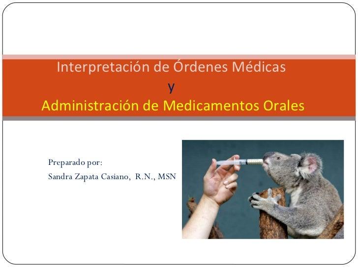 Preparado por: Sandra Zapata Casiano,  R.N., MSN Interpretación de Órdenes Médicas  y  Administración de Medicamentos Orales