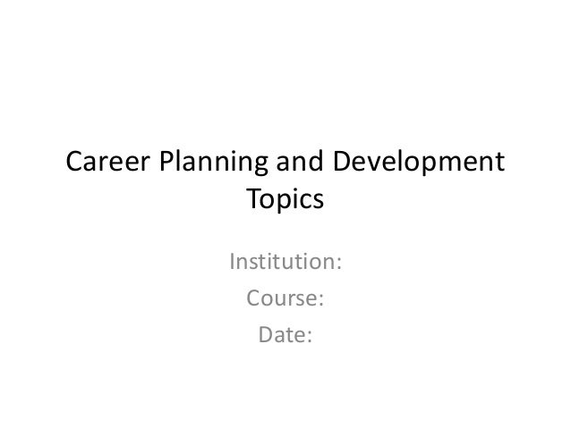 Career Planning and Development Topics Institution: Course: Date: