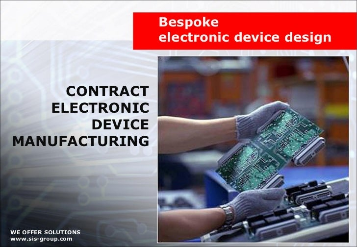 CONTRACT ELECTRONIC DEVICE MANUFACTURING Bespoke  electronic device design WE OFFER SOLUTIONS www.sis-group.com