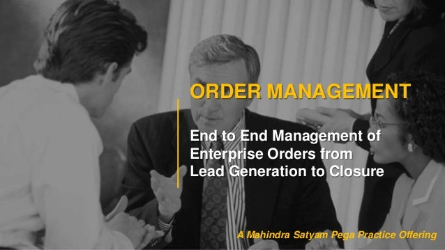 ORDER MANAGEMENTEnd to End Management ofEnterprise Orders fromLead Generation to ClosureA Mahindra Satyam Pega Practice Of...