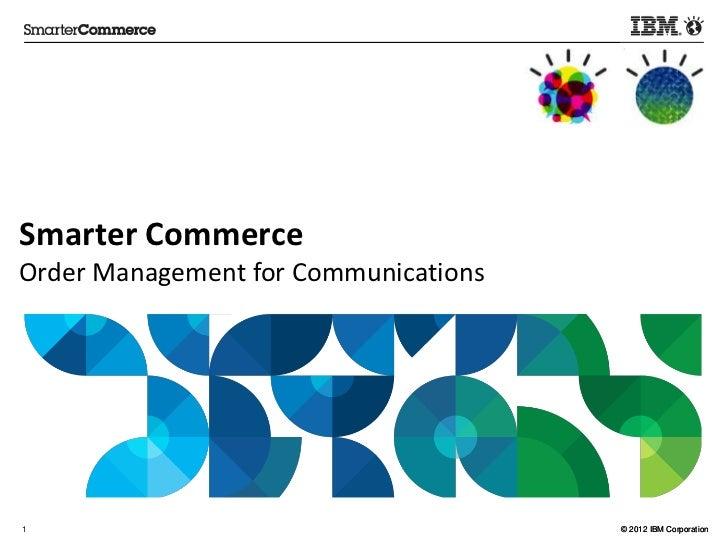 Smarter CommerceOrder Management for Communications1                                     © 2012 IBM Corporation