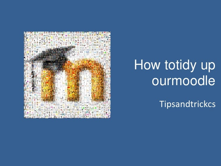 How totidy up ourmoodle<br />Tipsandtrickcs<br />