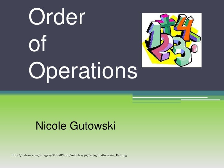 Order of Operations<br />Nicole Gutowski<br />http://i.ehow.com/images/GlobalPhoto/Articles/4670479/math-main_Full.jpg<br />