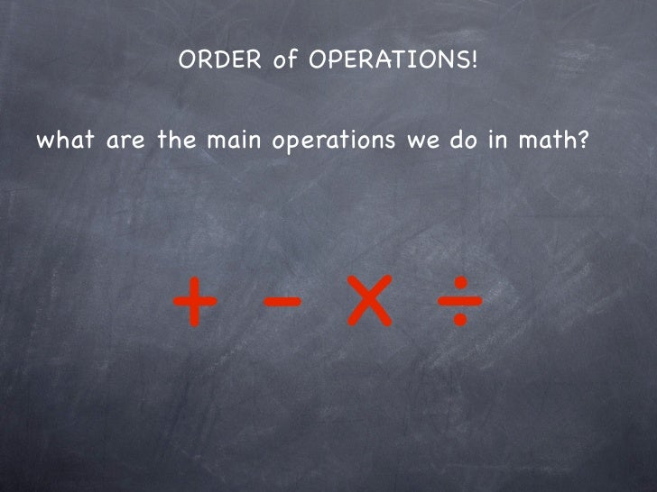 ORDER of OPERATIONS!what are the main operations we do in math?          +-x÷
