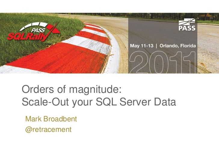 Orders of magnitude:Scale-Out your SQL Server DataMark Broadbent@retracement
