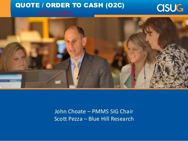 John Choate – PMMS SIG Chair Scott Pezza – Blue Hill Research QUOTE / ORDER TO CASH (O2C) 2014 UPDATE