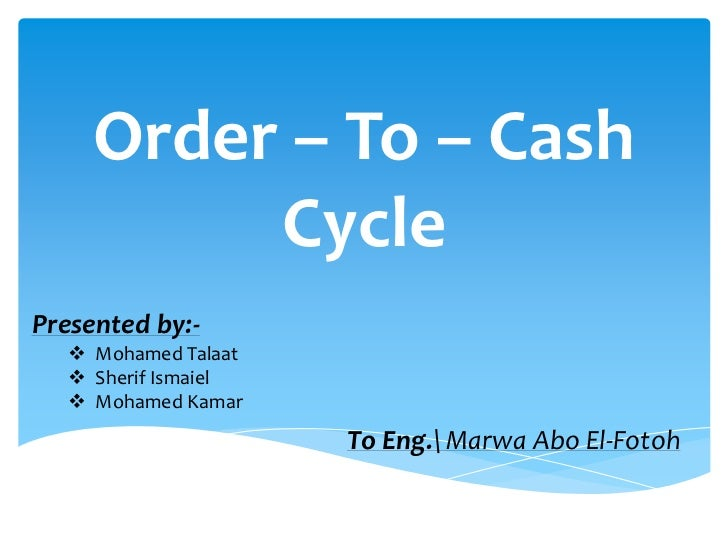 Order – To – Cash           Cycle Presented by:-     Mohamed Talaat     Sherif Ismaiel     Mohamed Kamar               ...