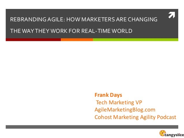 REBRANDING AGILE: HOW MARKETERS ARE CHANGING    THE WAY THEY WORK FOR REAL-TIME WORLD  Frank Days Tech Marketing VP Agile...