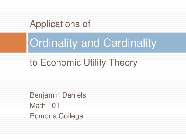 Applications of to Economic Utility Theory Benjamin Daniels Math 101 Pomona College Ordinality and Cardinality
