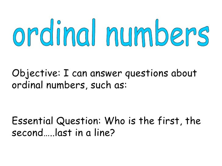 ordinal numbers Objective: I can answer questions about ordinal numbers, such as: Essential Question: Who is the first, th...