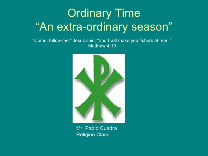 "Ordinary Time ""An extra-ordinary season"" Mr. Pablo Cuadra Religion Class "" Come, follow me,"" Jesus said, ""and I ..."