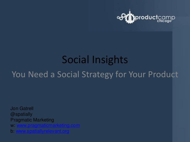 Social Insights<br />You Need a Social Strategy for Your Product<br />Jon Gatrell<br />@spatially<br />Pragmatic Marketing...