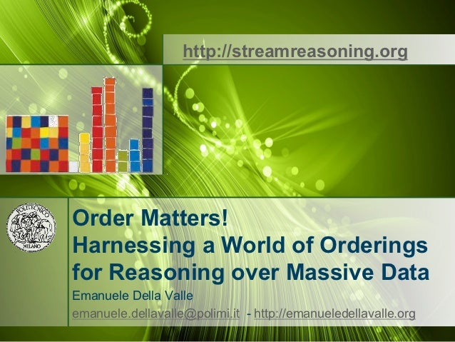 http://streamreasoning.orgOrder Matters!Harnessing a World of Orderingsfor Reasoning over Massive DataEmanuele Della Valle...