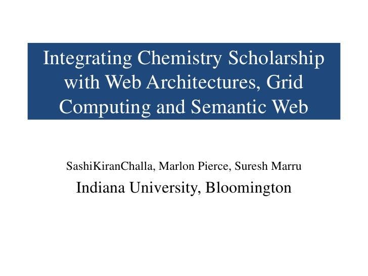 Integrating Chemistry Scholarship with Web Architectures, Grid Computing and Semantic Web<br />SashiKiranChalla, Marlon Pi...
