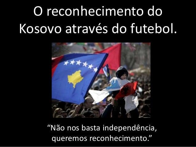 """O reconhecimento do  Kosovo através do futebol.  """"Não nos basta independência,  queremos reconhecimento."""""""