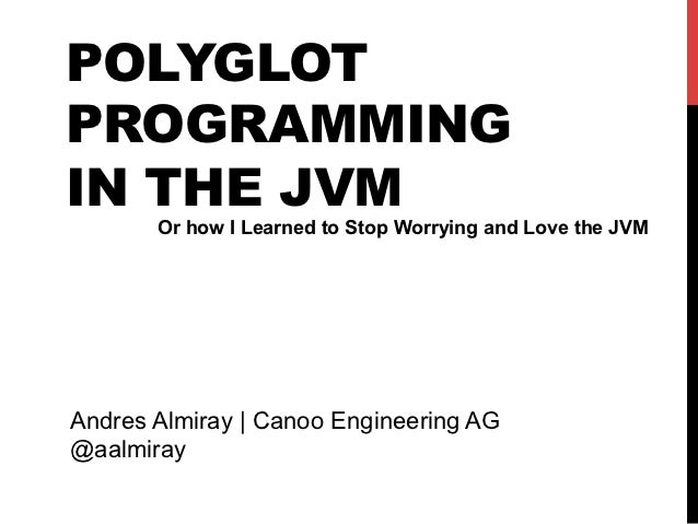 POLYGLOTPROGRAMMINGIN THE JVM       Or how I Learned to Stop Worrying and Love the JVMAndres Almiray | Canoo Engineering A...