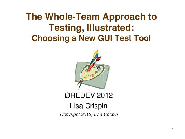 1The Whole-Team Approach toTesting, Illustrated:Choosing a New GUI Test ToolØREDEV 2012Lisa CrispinCopyright 2012, Lisa Cr...