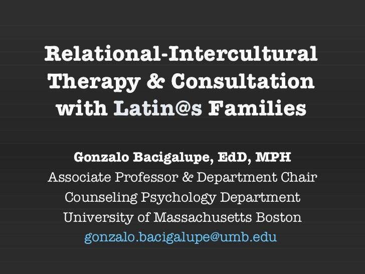Relational-Intercultural Therapy & Consultation with  [email_address]  Families Gonzalo Bacigalupe, EdD, MPH Associate Pro...