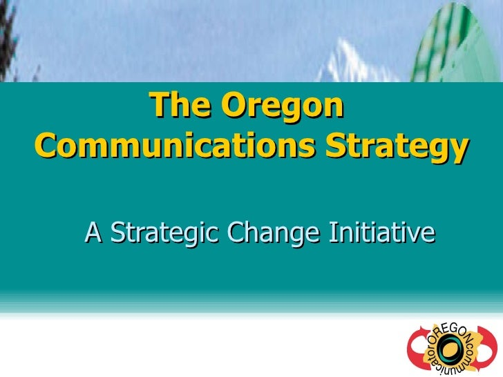 The Oregon  Communications Strategy A Strategic Change Initiative
