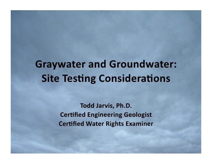 Graywater  and  Groundwater:    Site  Tes2ng  Considera2ons               Todd  Jarvis,  Ph.D.        Ce...