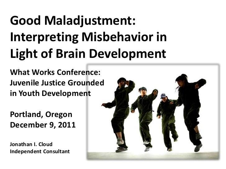 Good Maladjustment:Interpreting Misbehavior inLight of Brain DevelopmentWhat Works Conference:Juvenile Justice Groundedin ...
