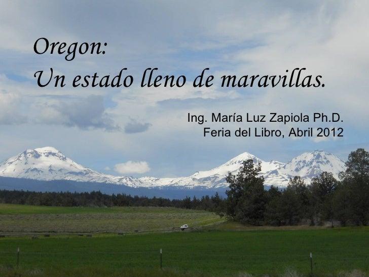 Oregon:Un estado lleno de maravillas.               Ing. María Luz Zapiola Ph.D.                  Feria del Libro, Abril 2...