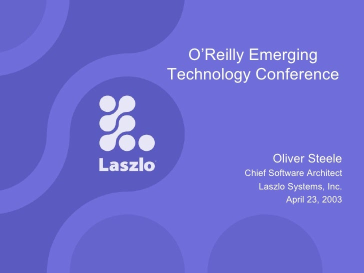 O'Reilly Emerging Technology Conference Oliver Steele Chief Software Architect Laszlo Systems, Inc. April 23, 2003