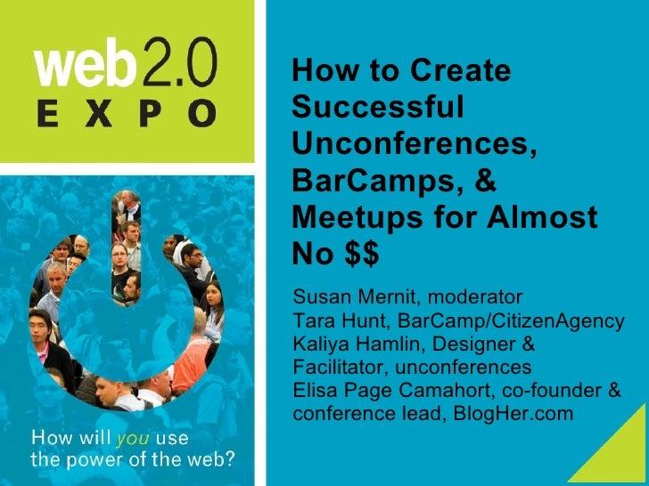 How to Create Successful Unconferences, BarCamps, & Meetups for Almost No $$ <ul><li>Susan Mernit, moderator </li></ul><ul...
