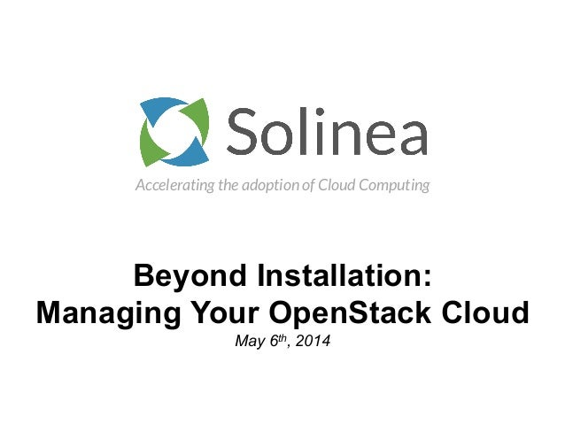 Accelerating the adoption of Cloud Computing Beyond Installation: Managing Your OpenStack Cloud May 6th, 2014