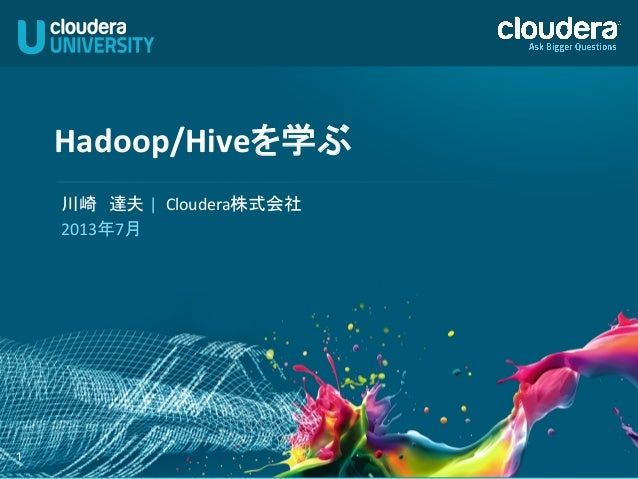 1 Hadoop/Hiveを学ぶ   川崎 達夫 |    Cloudera株式会社   2013年7月