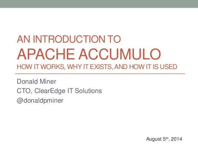 AN INTRODUCTION TO APACHE ACCUMULO HOW IT WORKS, WHY IT EXISTS,AND HOW IT IS USED Donald Miner CTO, ClearEdge IT Solutions...