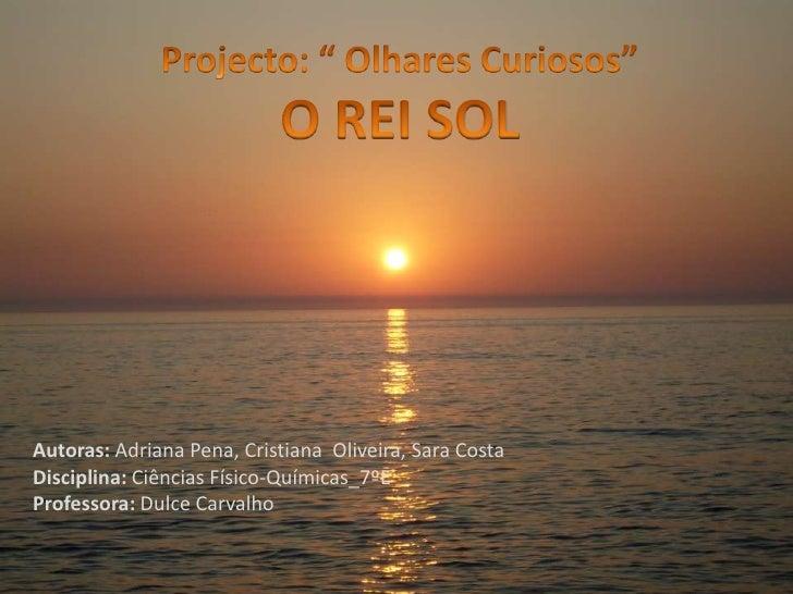 """Projecto: """" Olhares Curiosos""""<br />O REI SOL<br />Autoras: Adriana Pena, Cristiana  Oliveira, Sara Costa<br />Disciplina: ..."""