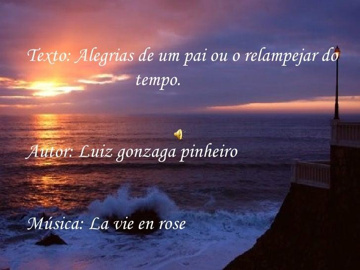 Texto: Alegrias de um pai ou o relampejar do tempo. Autor: Luiz gonzaga pinheiro Música: La vie en rose