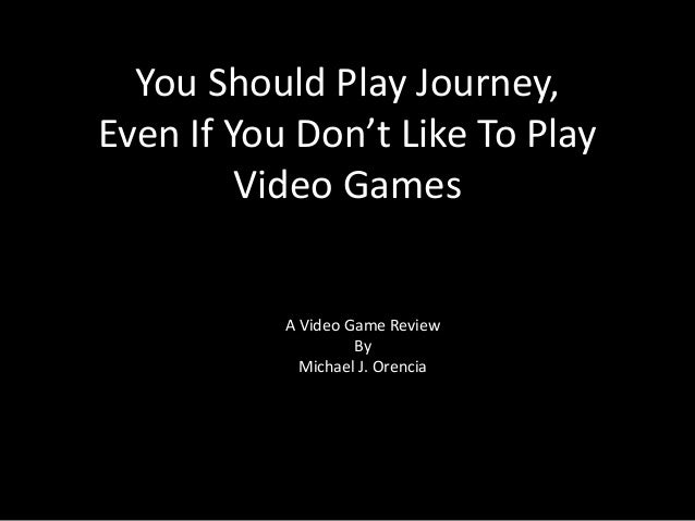 You Should Play Journey, Even If You Don't Like To Play Video Games  A Video Game Review By Michael J. Orencia