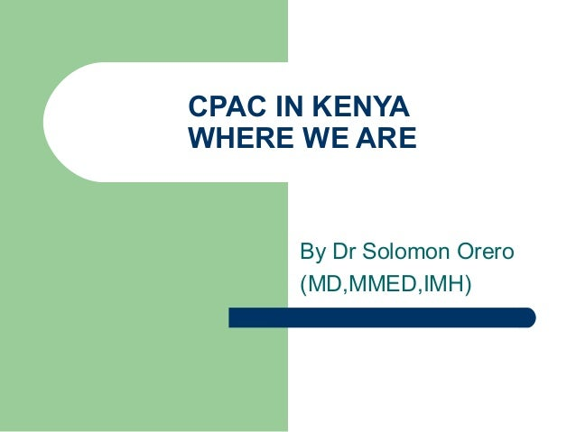 CPAC IN KENYA WHERE WE ARE By Dr Solomon Orero (MD,MMED,IMH)