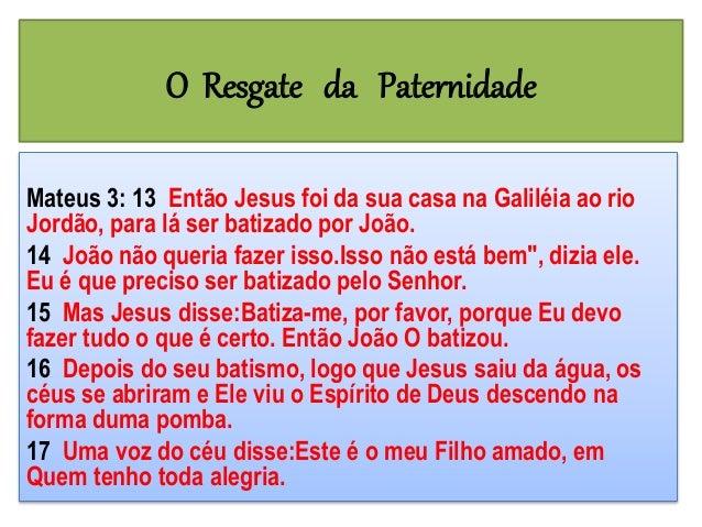 O Resgate da Paternidade Mateus 3: 13 Então Jesus foi da sua casa na Galiléia ao rio Jordão, para lá ser batizado por João...