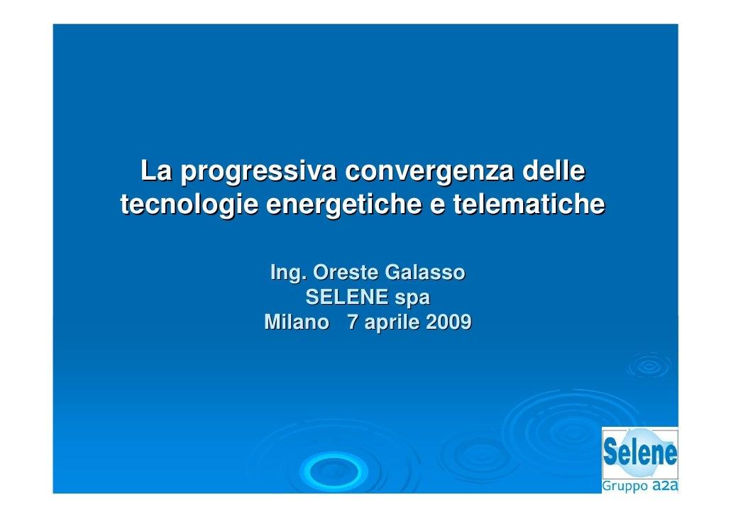 La progressiva convergenza delle tecnologie energetiche e telematiche            Ing. Oreste Galasso               SELENE ...