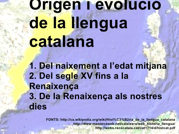 Origen i evolució de la llengua catalana 1. Del naixement a l'edat mitjana 2. Del segle XV fins a la Renaixença 3. De la R...