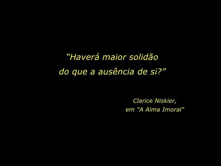 """""""Haverá maior solidão<br />do que a ausência de si?""""<br />Clarice Niskier,         em """"A Alma Imoral"""" <br />"""