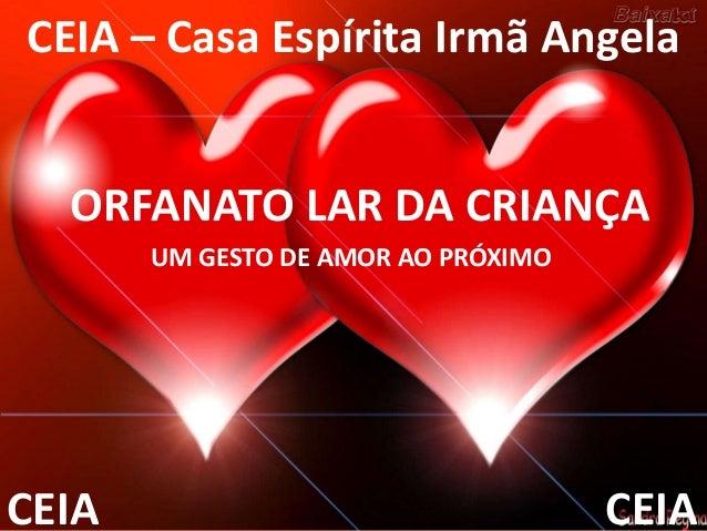 ORFANATO LAR DA CRIANÇA CEIA – Casa Espírita Irmã Angela CEIACEIA UM GESTO DE AMOR AO PRÓXIMO