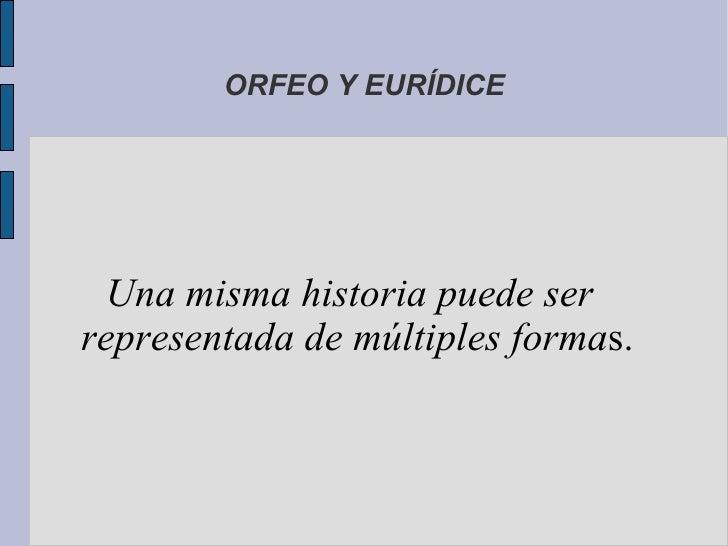 ORFEO Y EURÍDICE  Una misma historia puede serrepresentada de múltiples formas.
