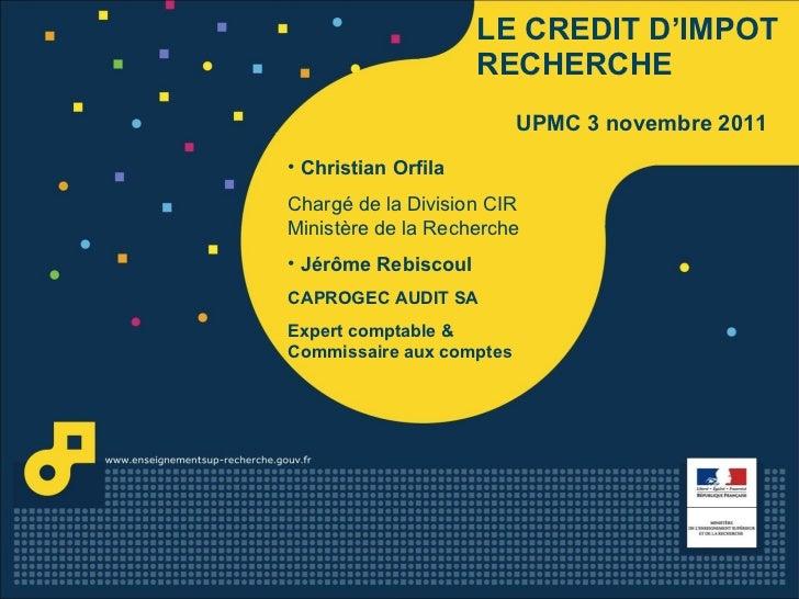 LE   CREDIT D'IMPOT RECHERCHE UPMC 3 novembre 2011 <ul><li>Christian Orfila </li></ul><ul><li>Chargé de la Division CIR Mi...