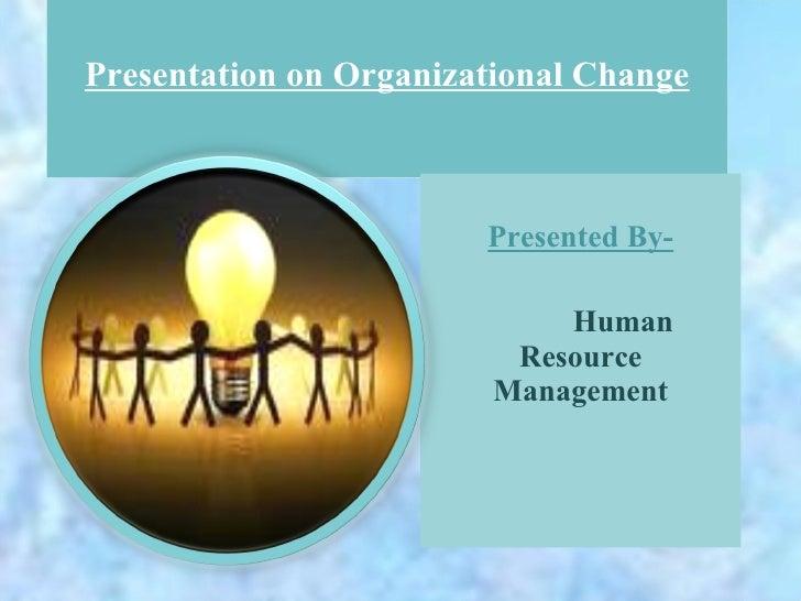 Presentation on Organizational Change Presented By- Human Resource Management